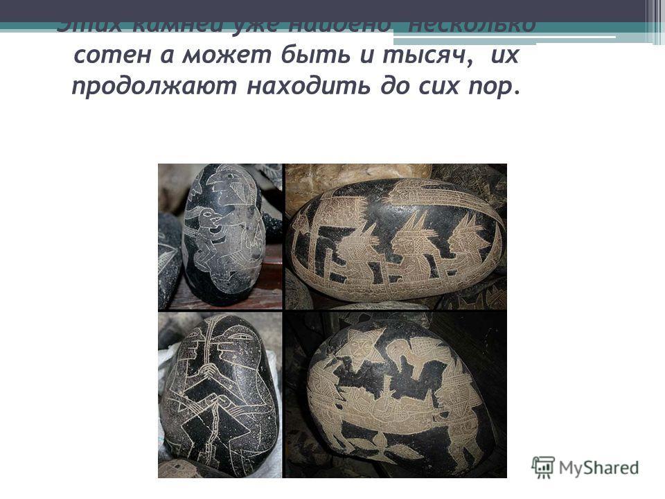 Этих камней уже найдено несколько сотен а может быть и тысяч, их продолжают находить до сих пор.