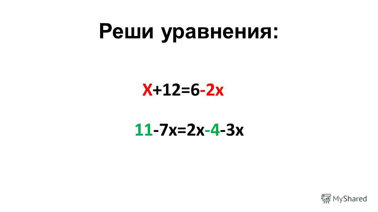 Реши уравнения: Х+12=6-2 х 11-7 х=2 х-4-3 х
