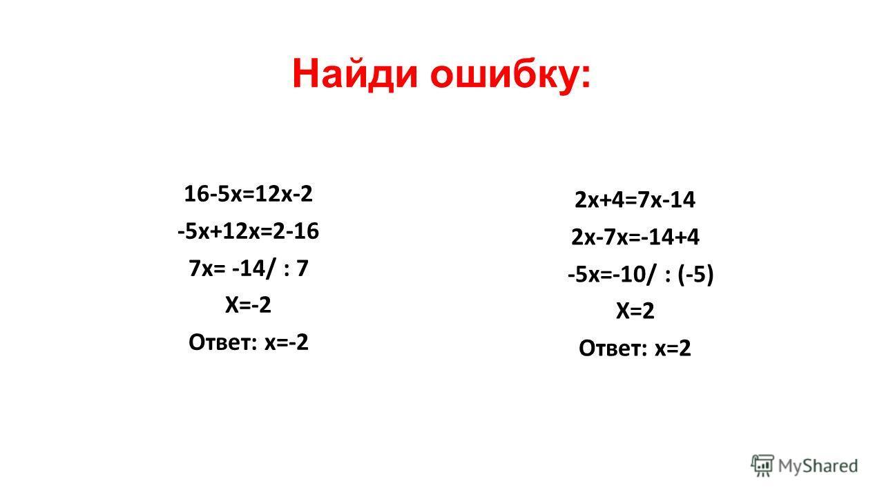 Найди ошибку: 16-5 х=12 х-2 -5 х+12 х=2-16 7 х= -14/ : 7 Х=-2 Ответ: х=-2 2 х+4=7 х-14 2 х-7 х=-14+4 -5 х=-10/ : (-5) Х=2 Ответ: х=2