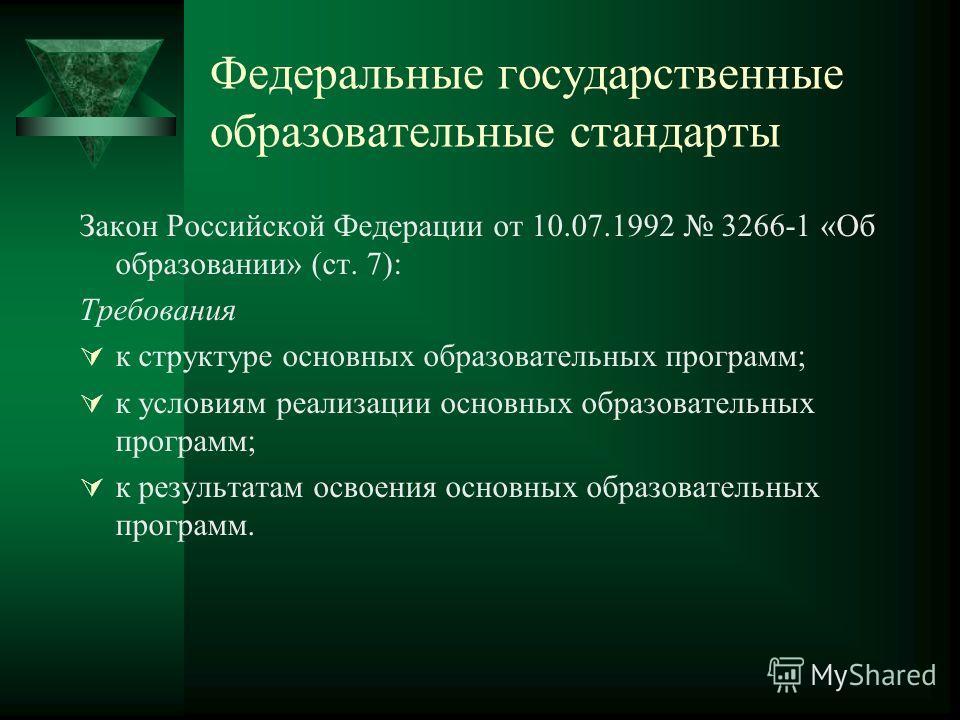Федеральные государственные образовательные стандарты Закон Российской Федерации от 10.07.1992 3266-1 «Об образовании» (ст. 7): Требования к структуре основных образовательных программ; к условиям реализации основных образовательных программ; к резул