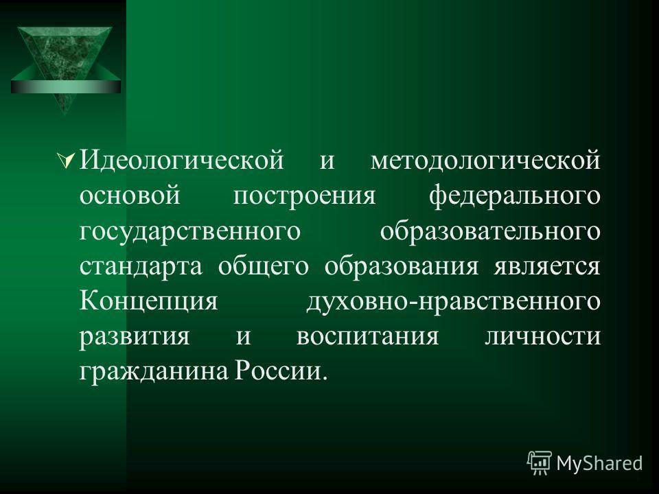 Идеологической и методологической основой построения федерального государственного образовательного стандарта общего образования является Концепция духовно-нравственного развития и воспитания личности гражданина России.