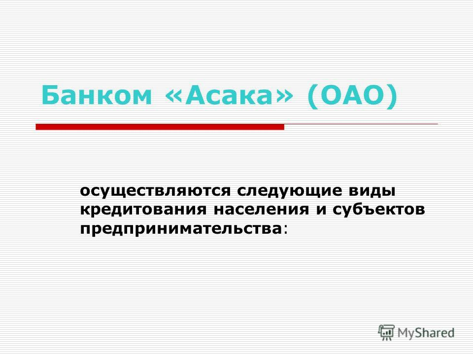 Банком «Асака» (ОАО) осуществляются следующие виды кредитования населения и субъектов предпринимательства: