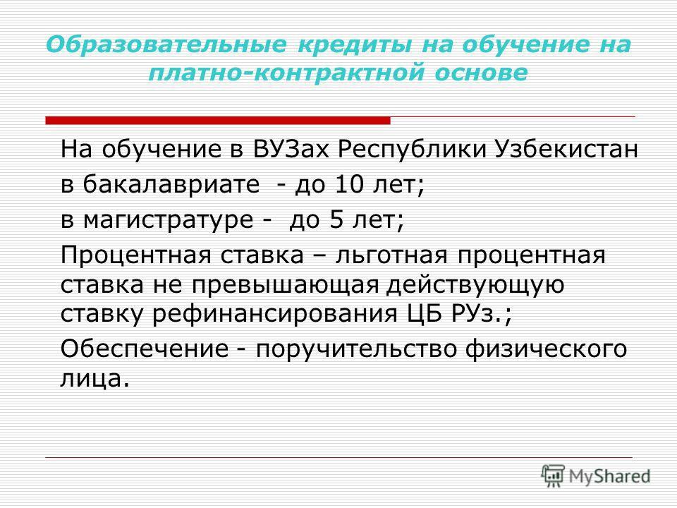 Образовательные кредиты на обучение на платно-контрактной основе На обучение в ВУЗах Республики Узбекистан в бакалавриате - до 10 лет; в магистратуре - до 5 лет; Процентная ставка – льготная процентная ставка не превышающая действующую ставку рефинан
