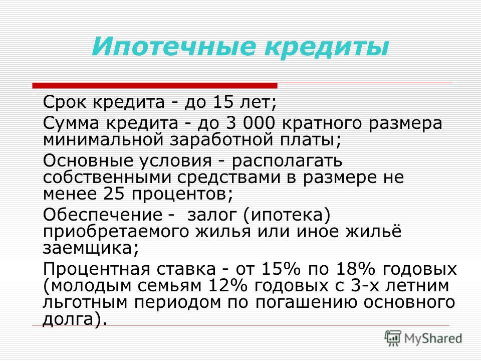 Ипотечные кредиты Срок кредита - до 15 лет; Сумма кредита - до 3 000 кратного размера минимальной заработной платы; Основные условия - располагать собственными средствами в размере не менее 25 процентов; Обеспечение - залог (ипотека) приобретаемого ж