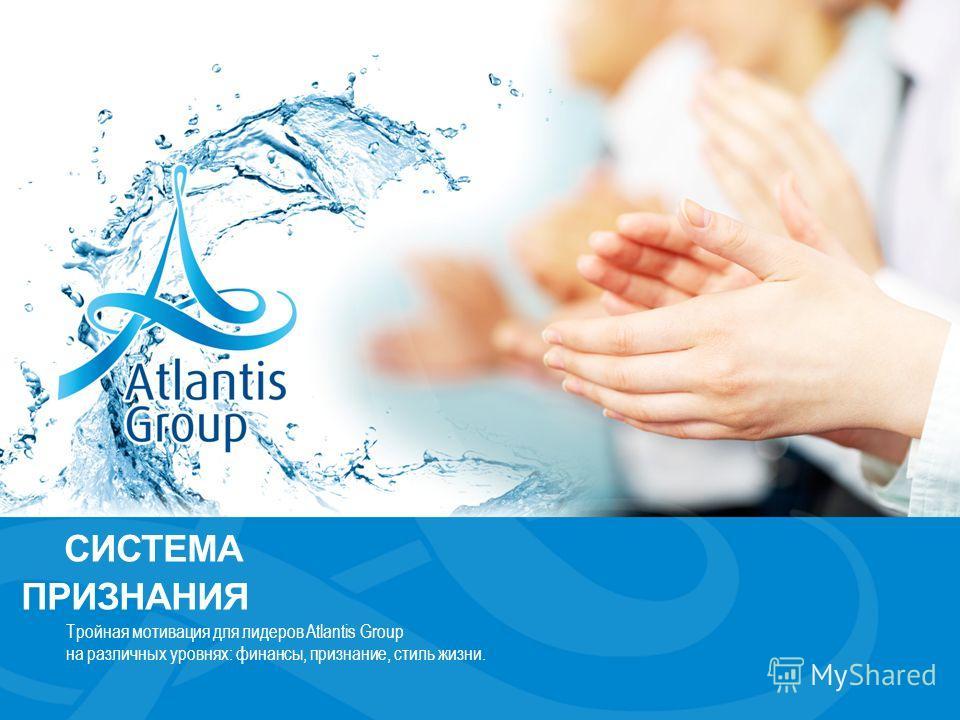 СИСТЕМА ПРИЗНАНИЯ Тройная мотивация для лидеров Atlantis Group на различных уровнях: финансы, признание, стиль жизни.