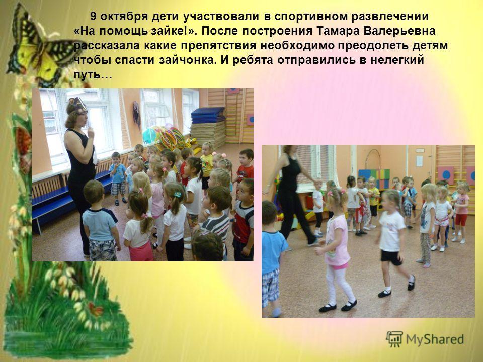 9 октября дети участвовали в спортивном развлечении «На помощь зайке!». После построения Тамара Валерьевна рассказала какие препятствия необходимо преодолеть детям чтобы спасти зайчонка. И ребята отправились в нелегкий путь…