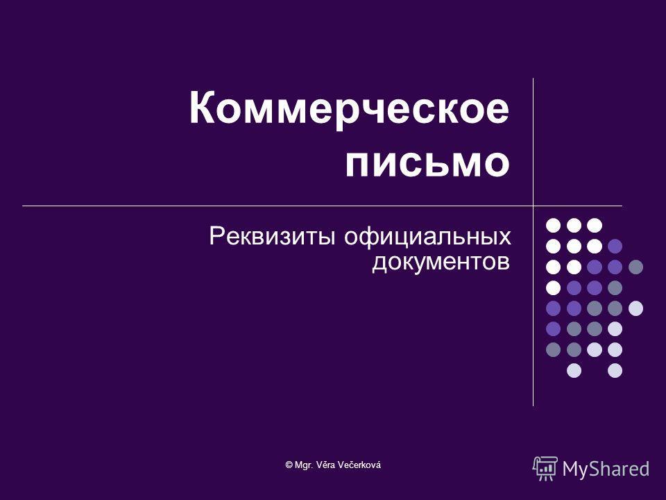 © Mgr. Věra Večerková Коммерческое письмо Реквизиты официальных документов
