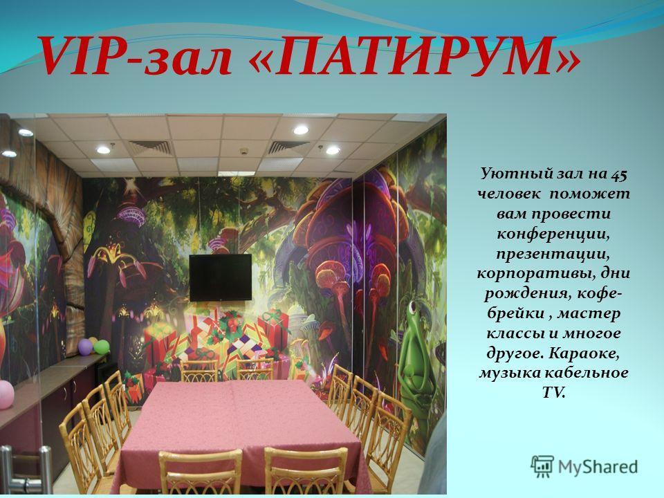 VIP-зал «ПАТИРУМ» Уютный зал на 45 человек поможет вам провести конференции, презентации, корпоративы, дни рождения, кофе- брейки, мастер классы и многое другое. Караоке, музыка кабельное TV.
