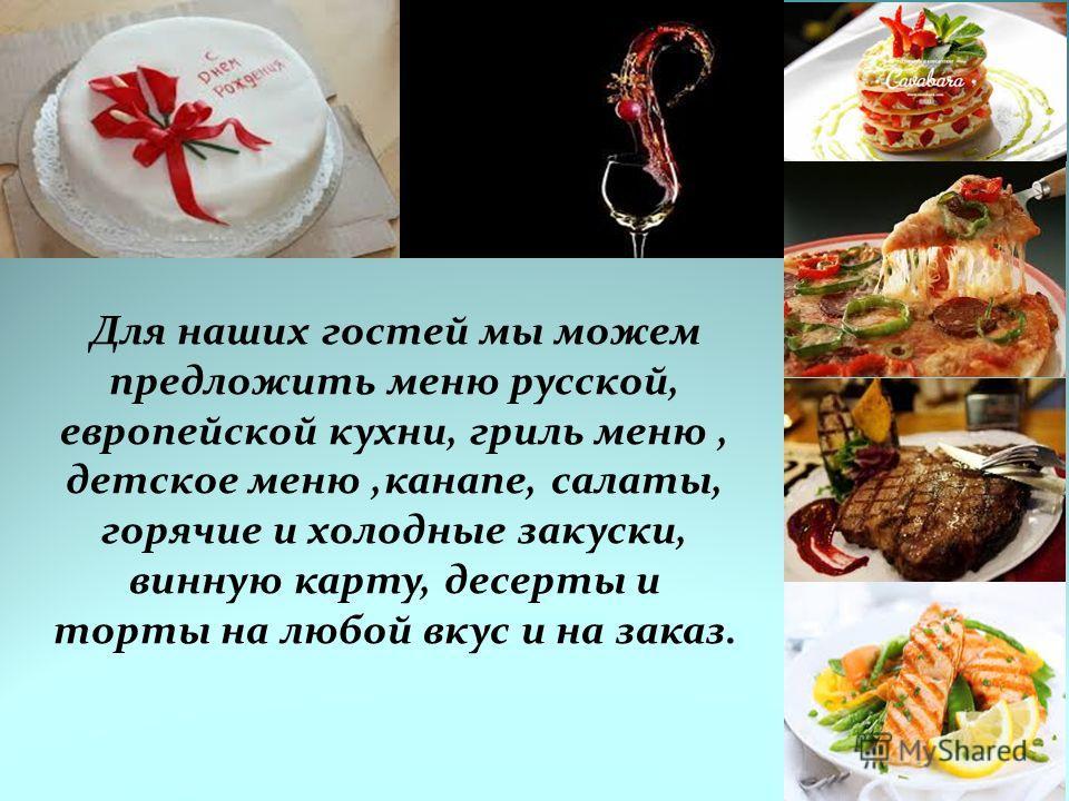 Для наших гостей мы можем предложить меню русской, европейской кухни, гриль меню, детское меню,канапе, салаты, горячие и холодные закуски, винную карту, десерты и торты на любой вкус и на заказ.