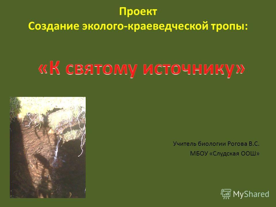 Проект Создание эколого-краеведческой тропы: Учитель биологии Рогова В.С. МБОУ «Слудская ООШ»