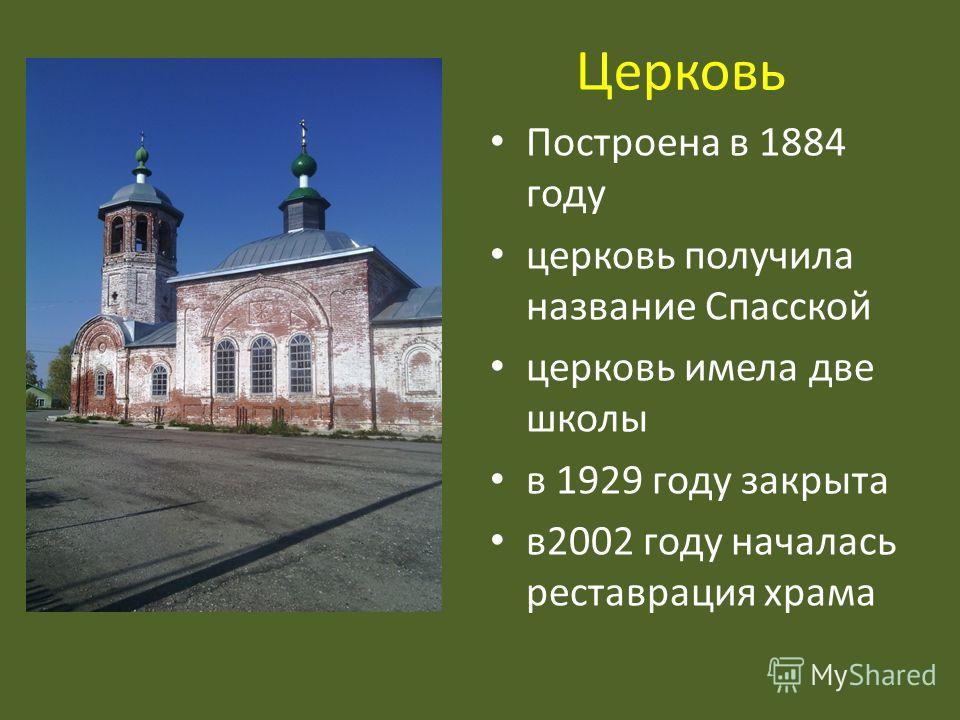 Церковь Построена в 1884 году церковь получила название Спасской церковь имела две школы в 1929 году закрыта в 2002 году началась реставрация храма