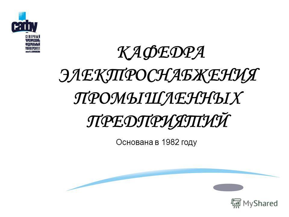 КАФЕДРА ЭЛЕКТРОСНАБЖЕНИЯ ПРОМЫШЛЕННЫХ ПРЕДПРИЯТИЙ Основана в 1982 году