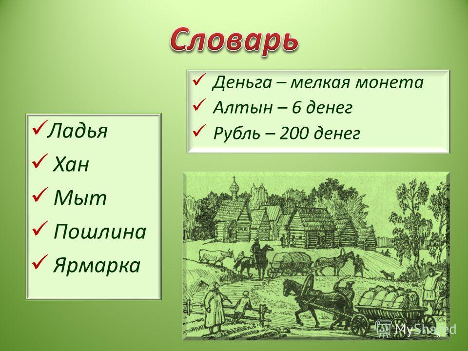 Ладья Хан Мыт Пошлина Ярмарка Деньга – мелкая монета Алтын – 6 денег Рубль – 200 денег 6