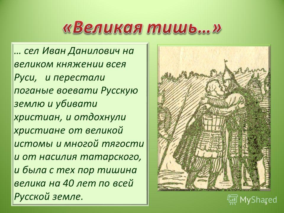 … сел Иван Данилович на великом княжении всея Руси, и перестали поганые воевать Русскую землю и убивать и христиан, и отдохнули христиане от великой истомы и многой тягости и от насилия татарского, и была с тех пор тишина велика на 40 лет по всей Рус