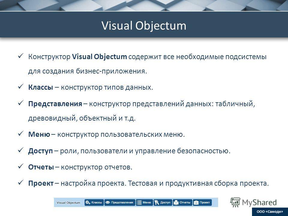 ProPowerPoint.Ru Visual Objectum Конструктор Visual Objectum содержит все необходимые подсистемы для создания бизнес-приложения. Классы – конструктор типов данных. Представления – конструктор представлений данных: табличный, древовидный, объектный и