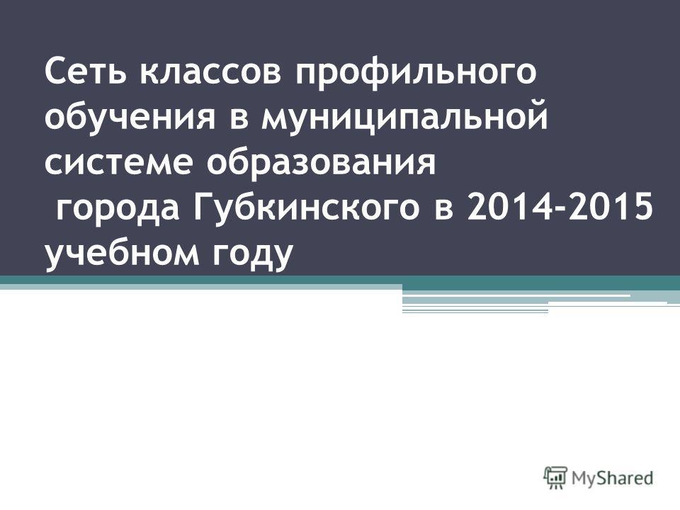 Сеть классов профильного обучения в муниципальной системе образования города Губкинского в 2014-2015 учебном году