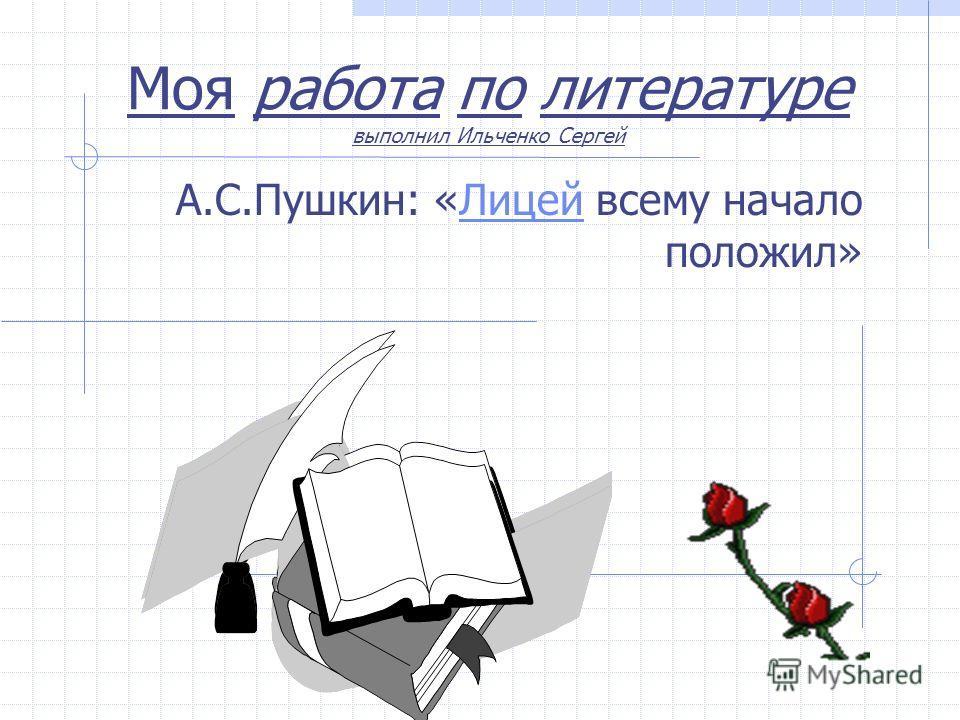 Моя работа по литературе выполнил Ильченко Сергей А.С.Пушкин: «Лицей всему начало положил»Лицей