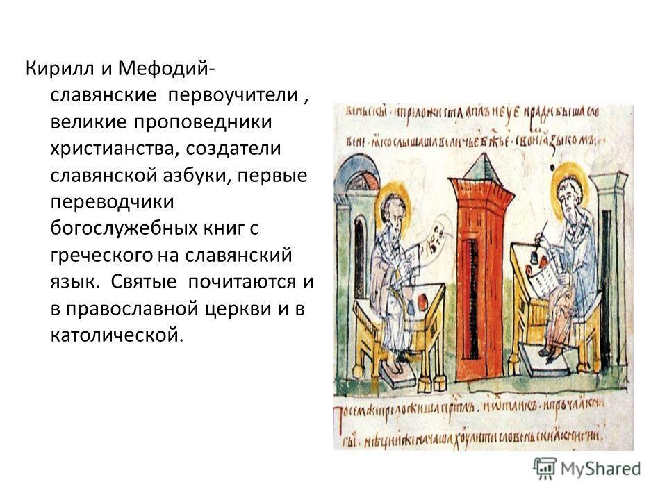 Кирилл и Мефодий- славянские первоучители, великие проповедники христианства, создатели славянской азбуки, первые переводчики богослужебных книг с греческого на славянский язык. Святые почитаются и в православной церкви и в католической.