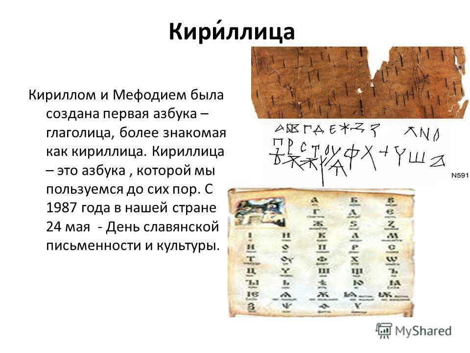 Кири́лица Кириллом и Мефодием была создана первая азбука – глаголица, более знакомая как кирилица. Кирилица – это азбука, которой мы пользуемся до сих пор. С 1987 года в нашей стране 24 мая - День славянской письменности и культуры.