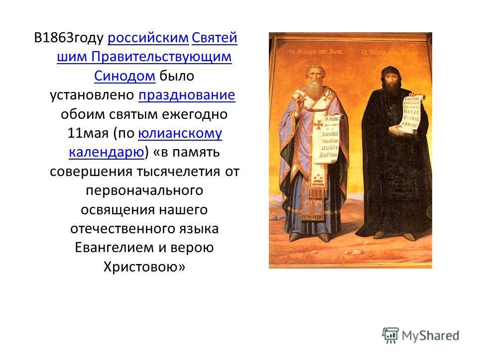 В1863 году российским Святей шим Правительствующим Синодом было установлено празднование обоим святым ежегодно 11 мая (по юлианскому календарю) «в память совершения тысячелетия от первоначального освящения нашего отечественного языка Евангелием и вер