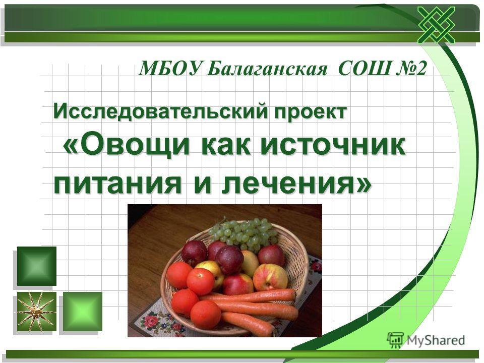 МБОУ Балаганская СОШ 2 Исследовательский проект «Овощи как источник питания и лечения»