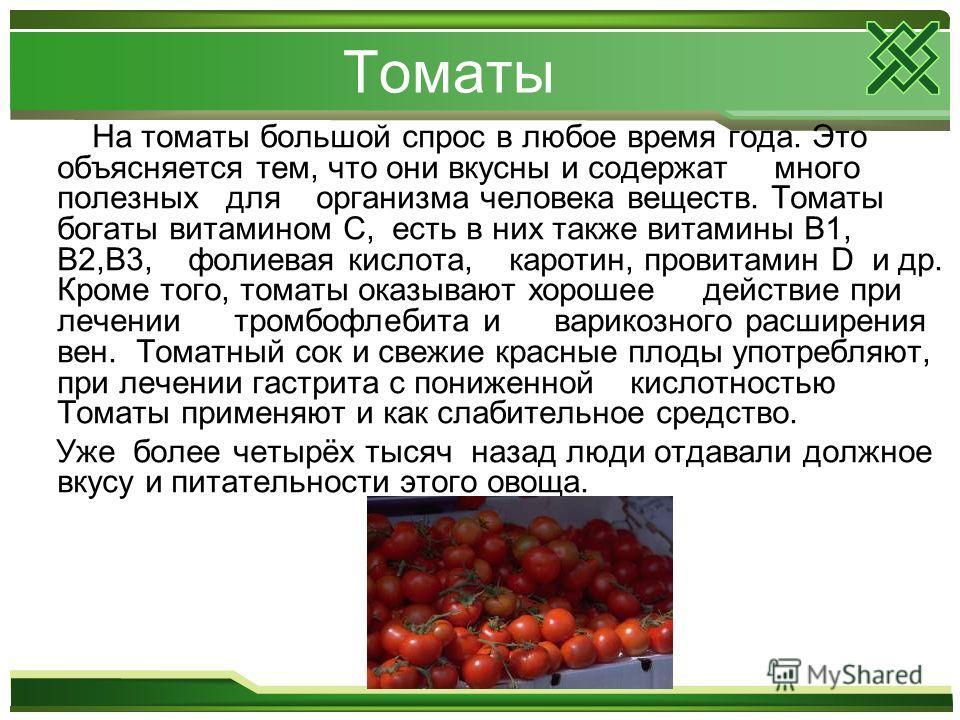 Томаты На томаты большой спрос в любое время года. Это объясняется тем, что они вкусны и содержат много полезных для организма человека веществ. Томаты богаты витамином С, есть в них также витамины В1, В2,В3, фолиевая кислота, каротин, провитамин D и