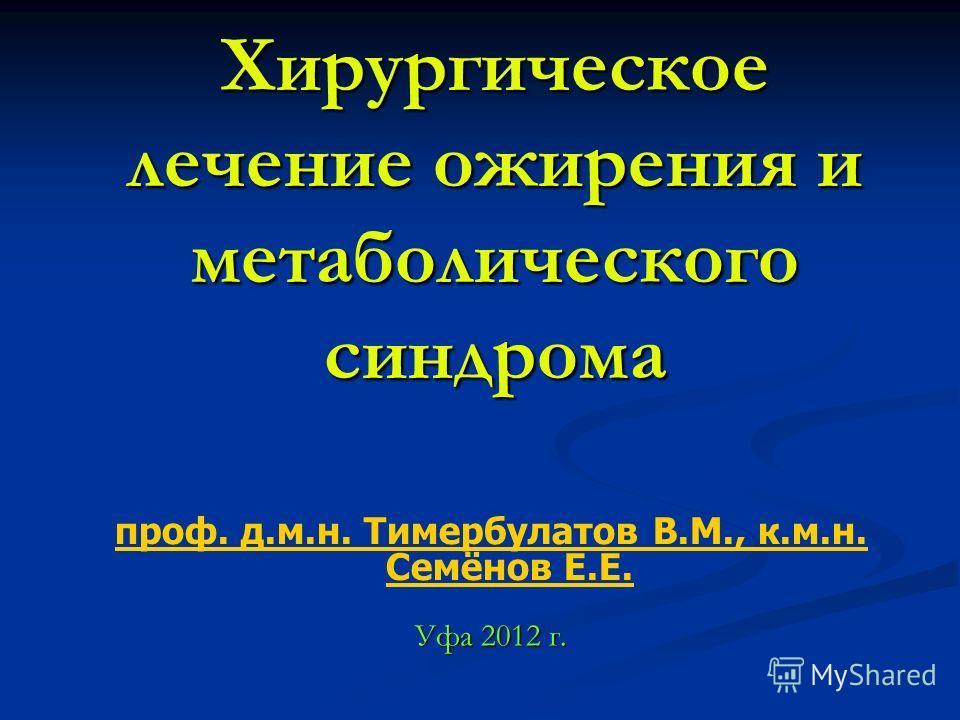 Хирургическое лечение ожирения и метаболического синдрома Уфа 2012 г. проф. д.м.н. Тимербулатов В.М., к.м.н. Семёнов Е.Е.