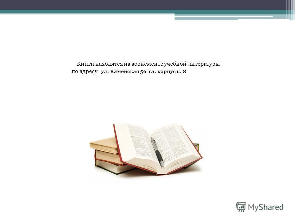 Книги находятся на абонементе учебной литературы по адресу ул. Каменская 56 гл. корпус к. 8