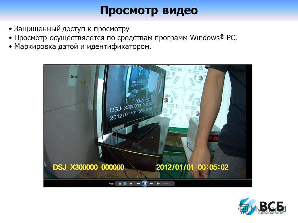Просмотр видео Защищенный доступ к просмотру Просмотр осуществляется по средствам программ Windows ® PC. Маркировка датой и идентификатором.
