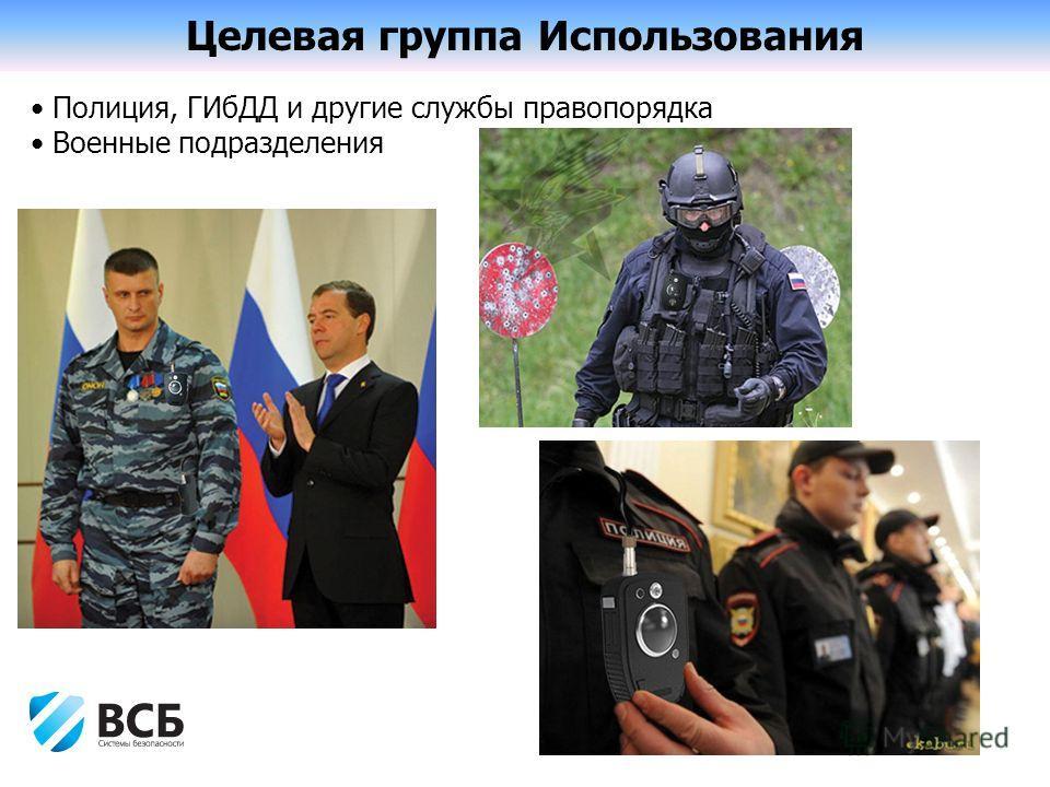 Целевая группа Использования Полиция, ГИбДД и другие службы правопорядка Военные подразделения