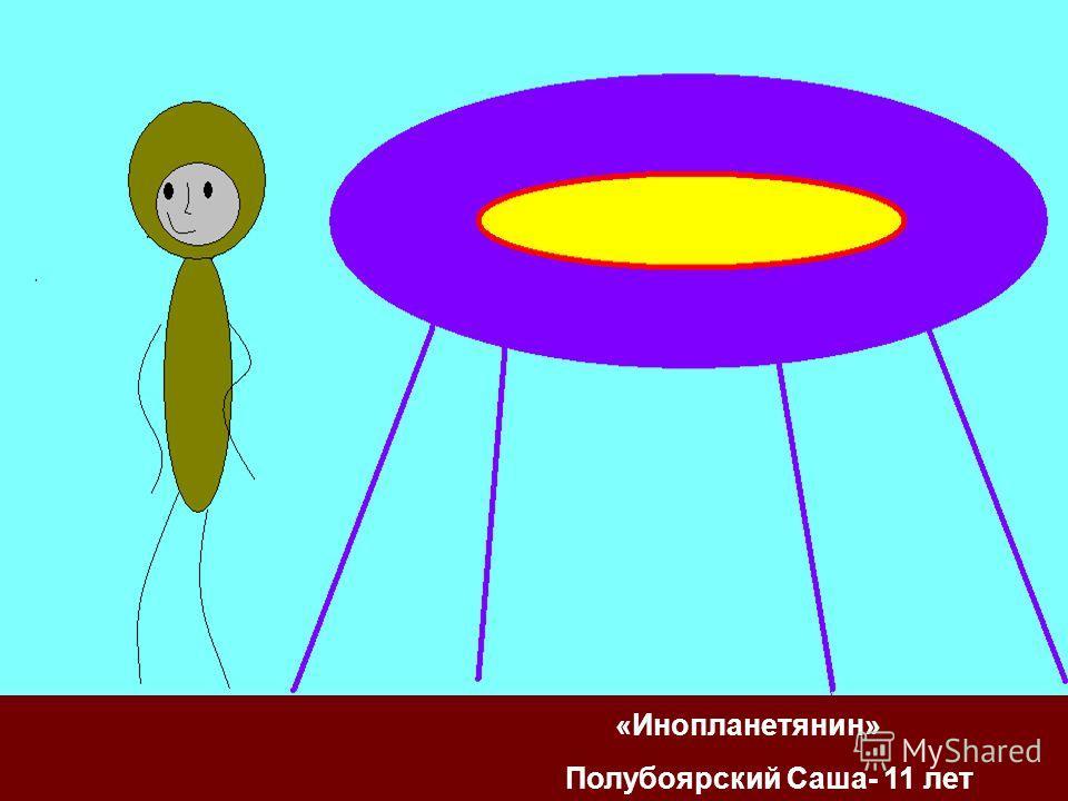 «Инопланетянин» Полубоярский Саша- 11 лет