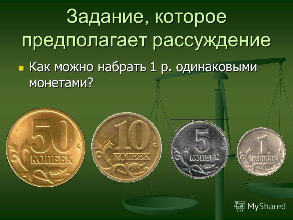 Задание, которое предполагает рассуждение Как можно набрать 1 р. одинаковыми монетами? Как можно набрать 1 р. одинаковыми монетами?
