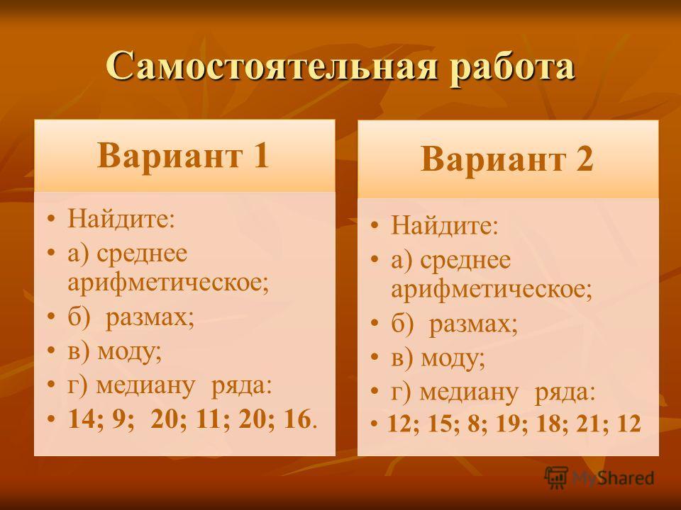 Самостоятельная работа Вариант 1 Найдите: а) среднее арифметическое; б) размах; в) моду; г) медиану ряда: 14; 9; 20; 11; 20; 16. Вариант 2 Найдите: а) среднее арифметическое; б) размах; в) моду; г) медиану ряда: 12; 15; 8; 19; 18; 21; 12