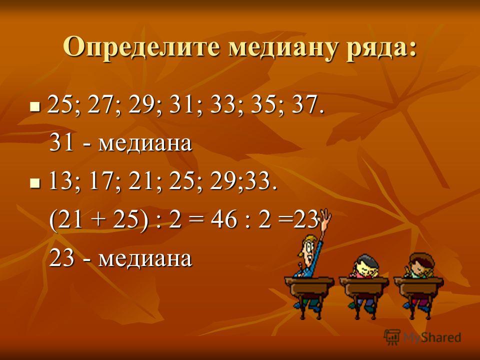Определите медиану ряда: 25; 27; 29; 31; 33; 35; 37. 25; 27; 29; 31; 33; 35; 37. 31 - медиана 31 - медиана 13; 17; 21; 25; 29;33. 13; 17; 21; 25; 29;33. (21 + 25) : 2 = 46 : 2 =23 (21 + 25) : 2 = 46 : 2 =23 23 - медиана 23 - медиана