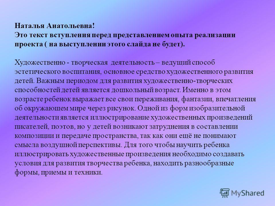 Наталья Анатольевна! Это текст вступления перед представлением опыта реализации проекта ( на выступлении этого слайда не будет). Художественно - творческая деятельность – ведущий способ эстетического воспитания, основное средство художественного разв