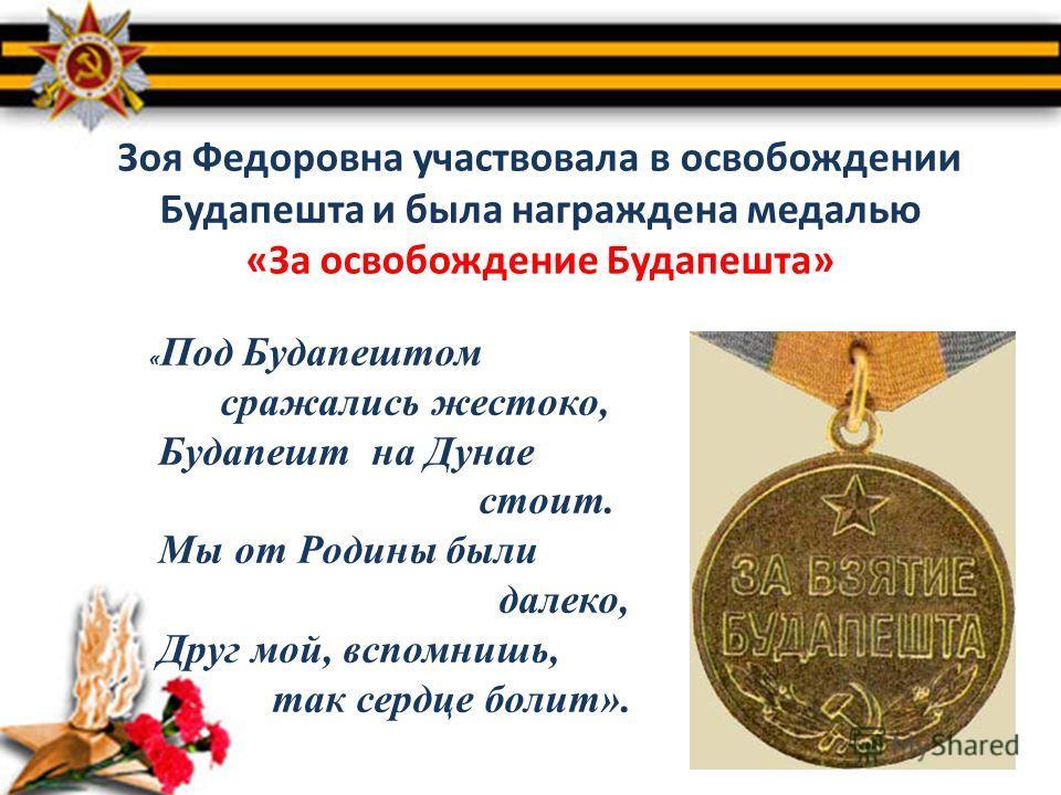 Зоя Федоровна участвовала в освобождении Будапешта и была награждена медалью «За освобождение Будапешта» « Под Будапештом сражались жестоко, Будапешт на Дунае стоит. Мы от Родины были далеко, Друг мой, вспомнишь, так сердце болит».
