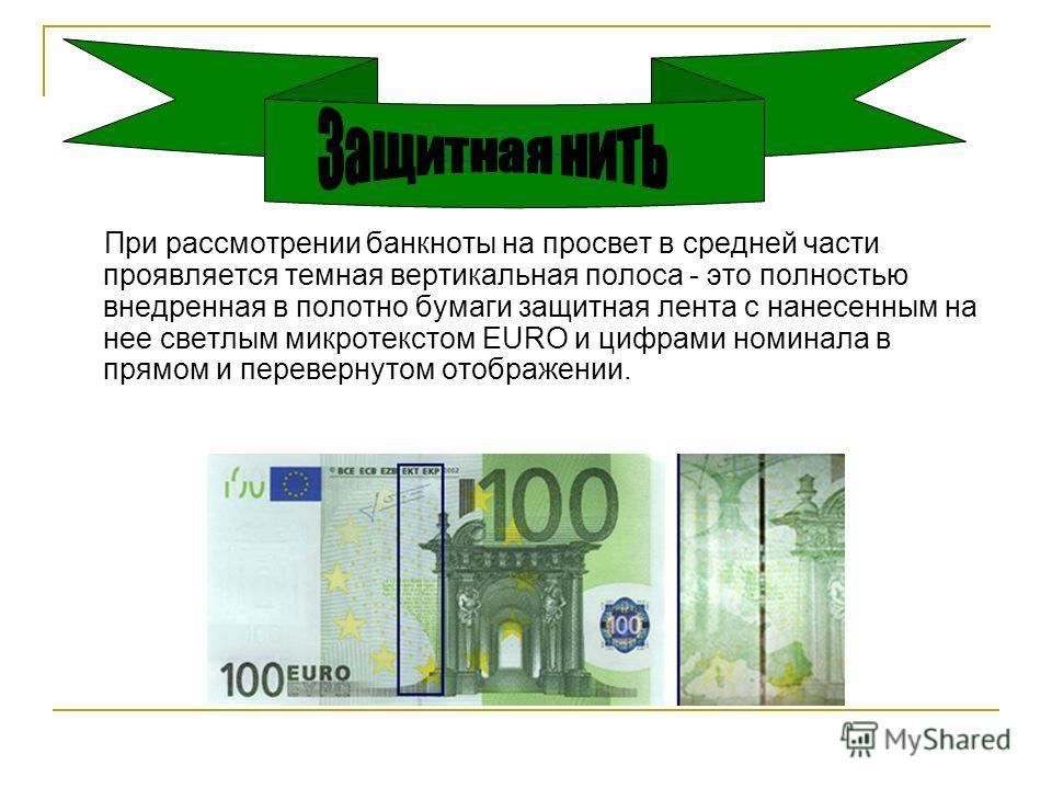 При рассмотрении банкноты на просвет в средней части проявляется темная вертикальная полоса - это полностью внедренная в полотно бумаги защитная лента с нанесенным на нее светлым микротекстом EURO и цифрами номинала в прямом и перевернутом отображени