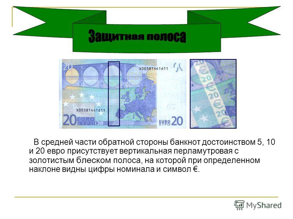 В средней части обратной стороны банкнот достоинством 5, 10 и 20 евро присутствует вертикальная перламутровая с золотистым блеском полоса, на которой при определенном наклоне видны цифры номинала и символ.