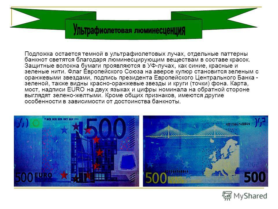 Подложка остается темной в ультрафиолетовых лучах, отдельные паттерны банкнот светятся благодаря люминесцирующим веществам в составе красок. Защитные волокна бумаги проявляются в УФ-лучах, как синие, красные и зеленые нити. Флаг Европейского Союза на