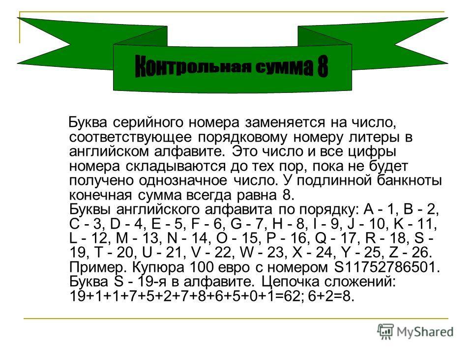 Буква серийного номера заменяется на число, соответствующее порядковому номеру литеры в английском алфавите. Это число и все цифры номера складываются до тех пор, пока не будет получено однозначное число. У подлинной банкноты конечная сумма всегда ра