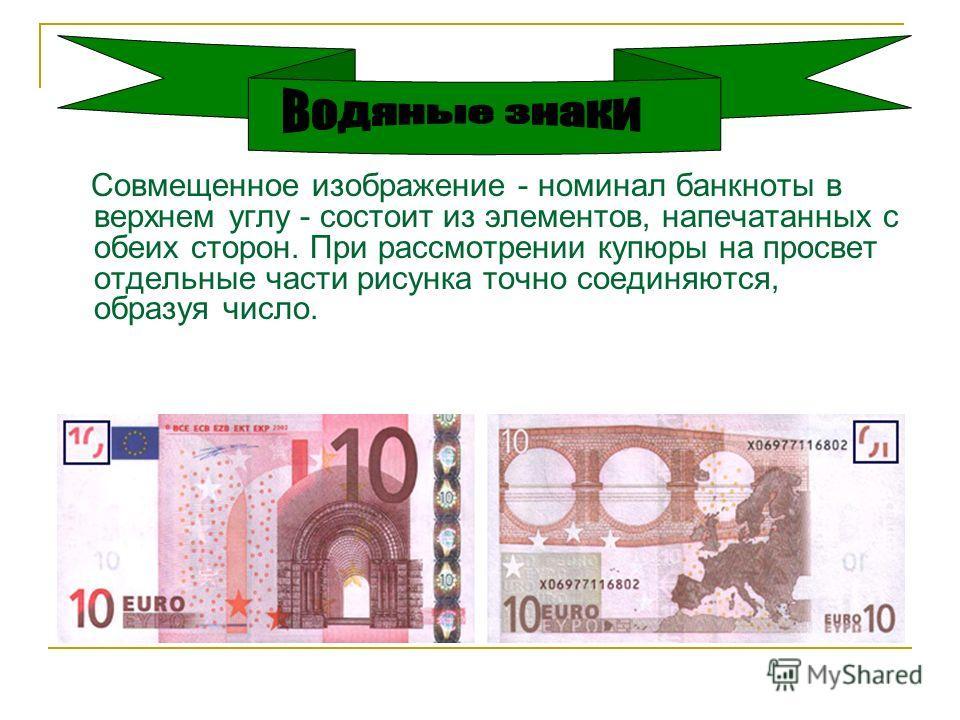 Совмещенное изображение - номинал банкноты в верхнем углу - состоит из элементов, напечатанных с обеих сторон. При рассмотрении купюры на просвет отдельные части рисунка точно соединяются, образуя число.