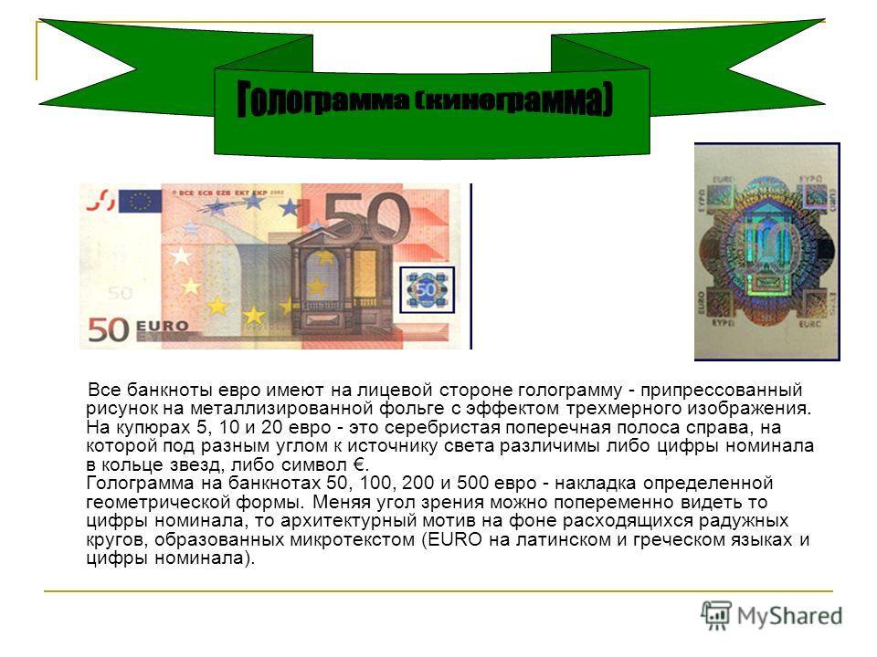 Все банкноты евро имеют на лицевой стороне голограмму - при прессованный рисунок на металлизированной фольге с эффектом трехмерного изображения. На купюрах 5, 10 и 20 евро - это серебристая поперечная полоса справа, на которой под разным углом к исто