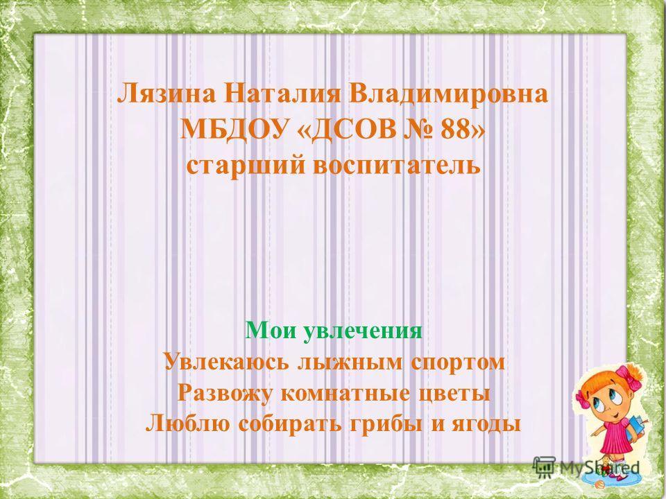 Лязина Наталия Владимировна МБДОУ «ДСОВ 88» старший воспитатель Мои увлечения Увлекаюсь лыжным спортом Развожу комнатные цветы Люблю собирать грибы и ягоды