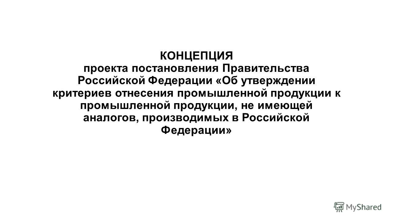 КОНЦЕПЦИЯ проекта постановления Правительства Российской Федерации «Об утверждении критериев отнесения промышленной продукции к промышленной продукции, не имеющей аналогов, производимых в Российской Федерации»