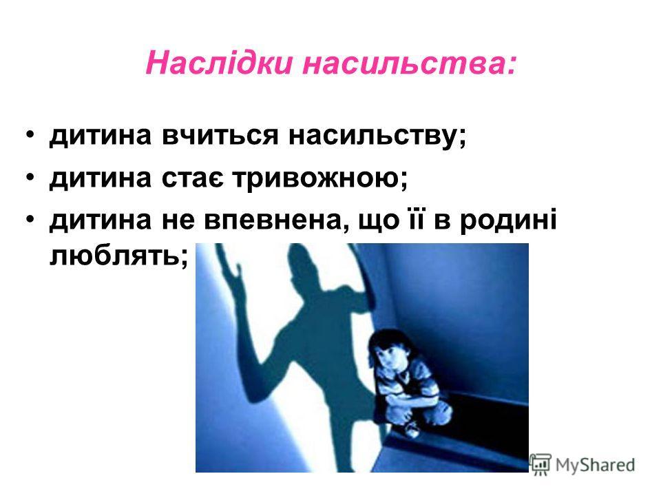 Наслідки насильства: дитина учиться насильству; дитина стає тревожною; дитина не впевнена, що її в родині люблять;