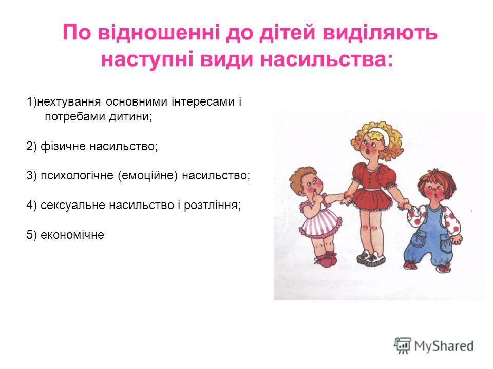 По відношенні до дітей виділяють наступні види насильства: 1)нехтування основными інтересами і потребами дитини; 2) фізичне насильство; 3) психологічне (емоційне) насильство; 4) сексуальне насильство і розтління; 5) економічне