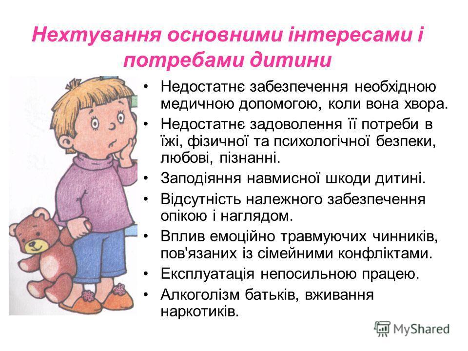 Недостатнє забезпечення необхідною медичною допомогою, коли вона хвора. Недостатнє задоволення її потреби в їжі, фізичної та психологічної безпеки, любові, пізнанні. Заподіяння навмисної шкоды дитині. Відсутність надежного забезпечення опікою і нагля