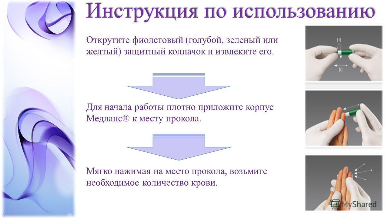 Инструкция по использованию Открутите фиолетовый (голубой, зеленый или желтый) защитный колпачок и извлеките его. Для начала работы плотно приложите корпус Медланс® к месту прокола. Мягко нажимая на место прокола, возьмите необходимое количество кров