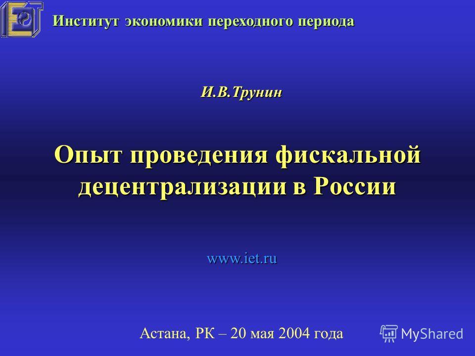 Опыт проведения фискальной децентрализации в России Астана, РК – 20 мая 2004 года И.В.Трунин Институт экономики переходного периода www.iet.ru