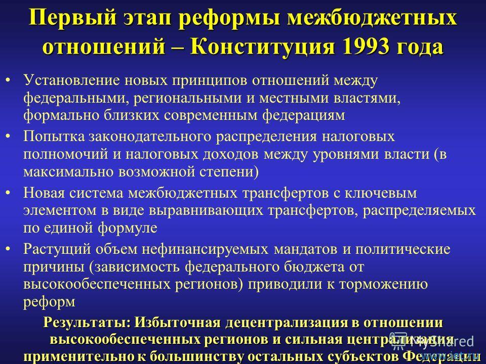 Первый этап реформы межбюджетных отношений – Конституция 1993 года Установление новых принципов отношений между федеральными, региональными и местными властями, формально близких современным федерациям Попытка законодательного распределения налоговых